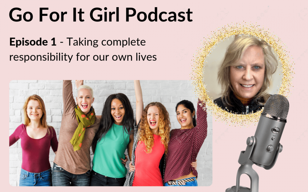 COMING SOON …      Podcast Episode 1 – Taking complete responsibility for our own lives
